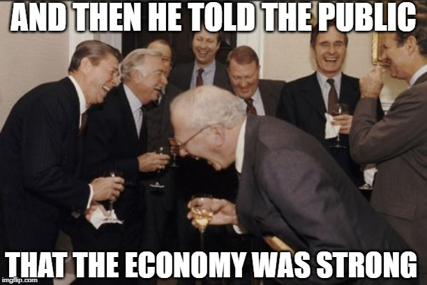 Jerome Powell Says Economy is Strong | AND THEN HE TOLD THE PUBLIC THAT THE ECONOMY WAS STRONG | image tagged in memes,laughing men in suits | made w/ Imgflip meme maker