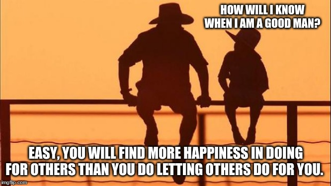 Cowboy wisdom, make your own happiness | HOW WILL I KNOW WHEN I AM A GOOD MAN? EASY, YOU WILL FIND MORE HAPPINESS IN DOING FOR OTHERS THAN YOU DO LETTING OTHERS DO FOR YOU. | image tagged in cowboy father and son,cowboy wisdom,make your own happiness,teach your children real skills,toxic masculinity is a myth,real men | made w/ Imgflip meme maker