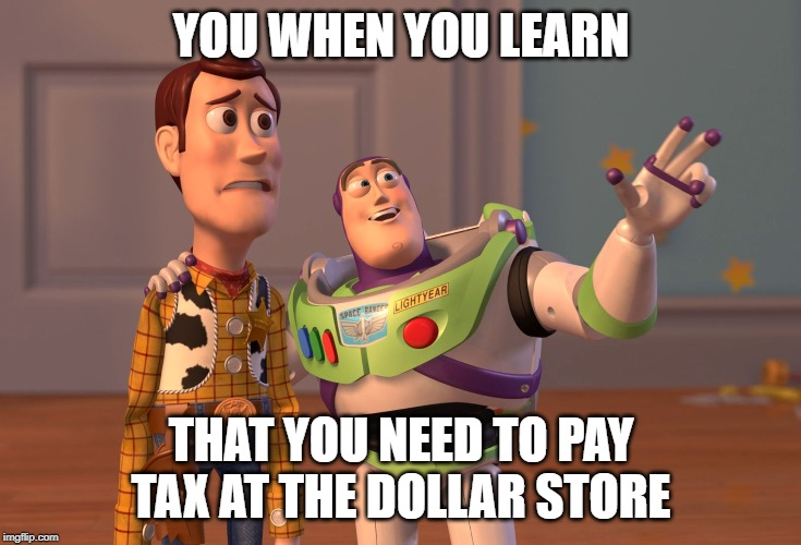 X, X Everywhere | YOU WHEN YOU LEARN THAT YOU NEED TO PAY TAX AT THE DOLLAR STORE | image tagged in memes,x x everywhere | made w/ Imgflip meme maker