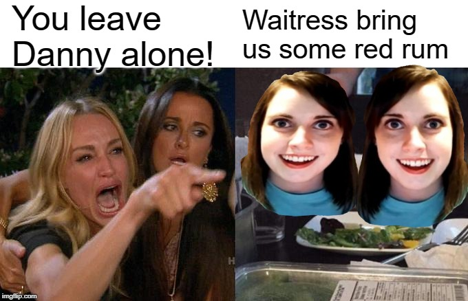 Woman Yelling At Cat Meme | You leave Danny alone! Waitress bring us some red rum | image tagged in memes,woman yelling at cat | made w/ Imgflip meme maker