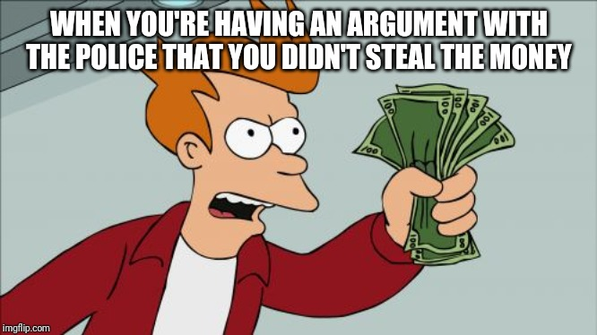 Shut Up And Take My Money Fry |  WHEN YOU'RE HAVING AN ARGUMENT WITH THE POLICE THAT YOU DIDN'T STEAL THE MONEY | image tagged in memes,shut up and take my money fry | made w/ Imgflip meme maker
