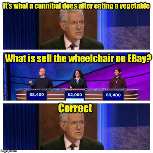 Jeopardy | It's what a cannibal does after eating a vegetable What is sell the wheelchair on EBay? Correct | image tagged in jeopardy | made w/ Imgflip meme maker