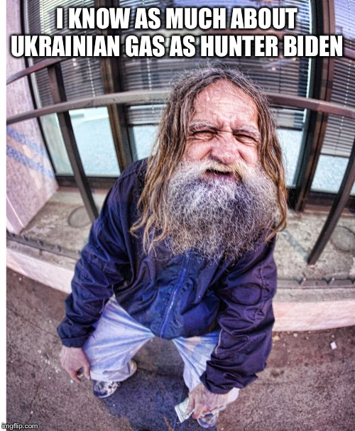 I KNOW AS MUCH ABOUT UKRAINIAN GAS AS HUNTER BIDEN | image tagged in ukraine,biden | made w/ Imgflip meme maker