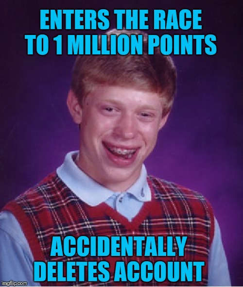 Back to square one. Race to one million points! A 44colt vs Heavencanwait event. Nov. 16 until...whenever ;) |  ENTERS THE RACE TO 1 MILLION POINTS; ACCIDENTALLY DELETES ACCOUNT | image tagged in memes,bad luck brian,race to one million points,44colt,heavencanwait,imgflip points | made w/ Imgflip meme maker