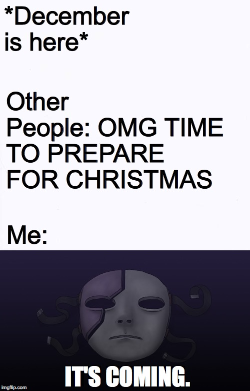 Once December Arrives, Chapter 5 Is 13 Days Away!!! | *December is here* Other People: OMG TIME TO PREPARE FOR CHRISTMAS Me: IT'S COMING. | image tagged in memes,december | made w/ Imgflip meme maker