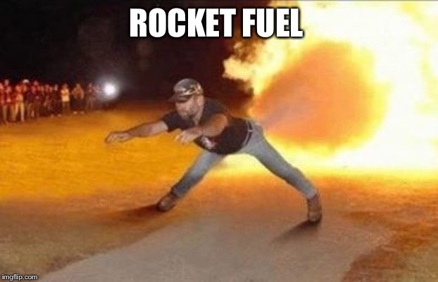 Fire Farts | ROCKET FUEL | image tagged in fire farts | made w/ Imgflip meme maker