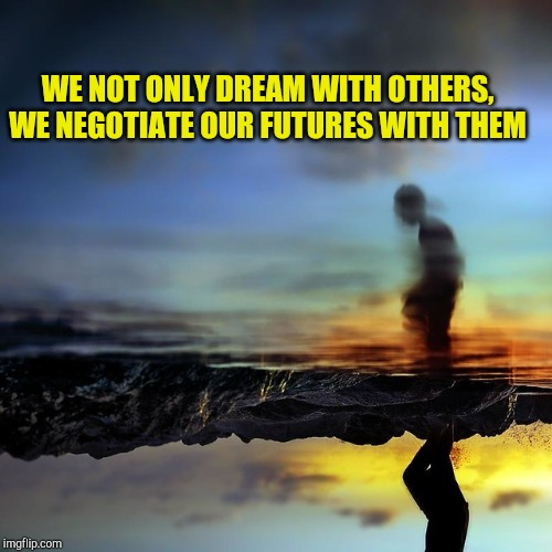 Dreaming Our Futures |  WE NOT ONLY DREAM WITH OTHERS, WE NEGOTIATE OUR FUTURES WITH THEM | image tagged in dream negotiations,dreams,prophecy,collective unconscious,fate/grand order | made w/ Imgflip meme maker