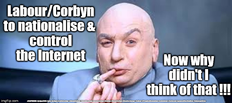 Labour/Corbyn - Dr Evil |  Labour/Corbyn to nationalise &  control the Internet; Now why didn't I think of that !!! #JC4PMNOW #jc4pm2019 #gtto #jc4pm #cultofcorbyn #labourisdead #weaintcorbyn #wearecorbyn #Corbyn #NeverCorbyn #timeforchange #Labour @PeoplesMomentum #votelabour #toriesout #generalElectionNow #labourpolicies | image tagged in brexit election 2019,brexit boris corbyn farage swinson trump,jc4pmnow gtto jc4pm2019,cultofcorbyn,labourisdead,lansman marxist  | made w/ Imgflip meme maker