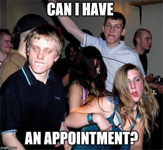 CAN I HAVE AN APPOINTMENT? | image tagged in stupid people,annoying customers,customer service | made w/ Imgflip meme maker
