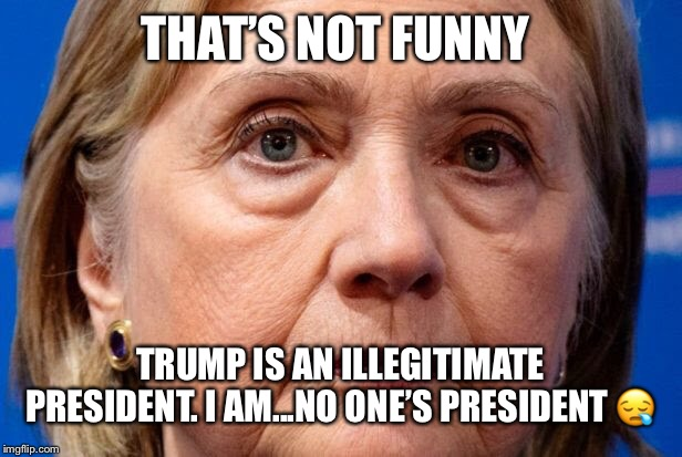 THAT'S NOT FUNNY TRUMP IS AN ILLEGITIMATE PRESIDENT. I AM...NO ONE'S PRESIDENT ? | made w/ Imgflip meme maker