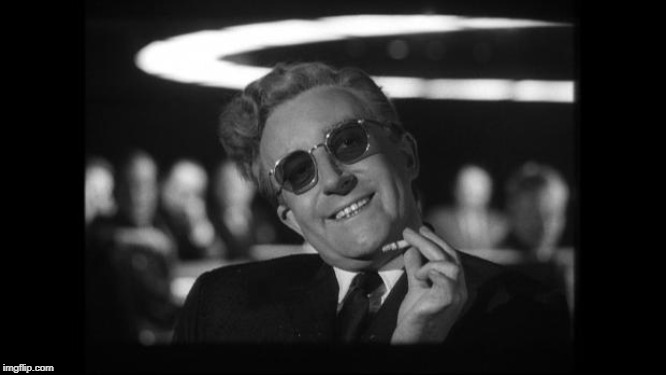 image tagged in dr strangelove | made w/ Imgflip meme maker