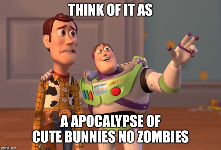 X, X Everywhere | THINK OF IT AS A APOCALYPSE OF CUTE BUNNIES NO ZOMBIES | image tagged in memes,x x everywhere | made w/ Imgflip meme maker