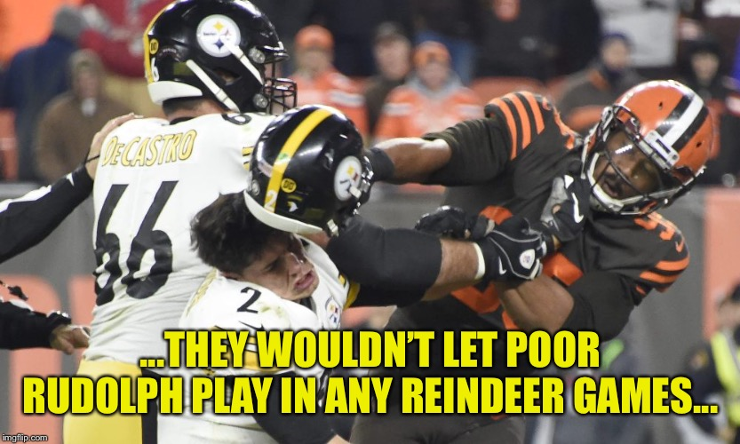 Rudolph the Red Faced Player | ...THEY WOULDN'T LET POOR RUDOLPH PLAY IN ANY REINDEER GAMES... | image tagged in rudolph,browns,steelers,quarterback | made w/ Imgflip meme maker