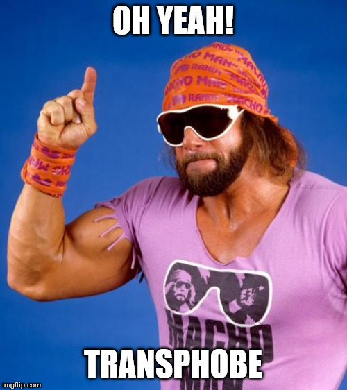 OH YEAH! TRANSPHOBE | image tagged in macho man | made w/ Imgflip meme maker