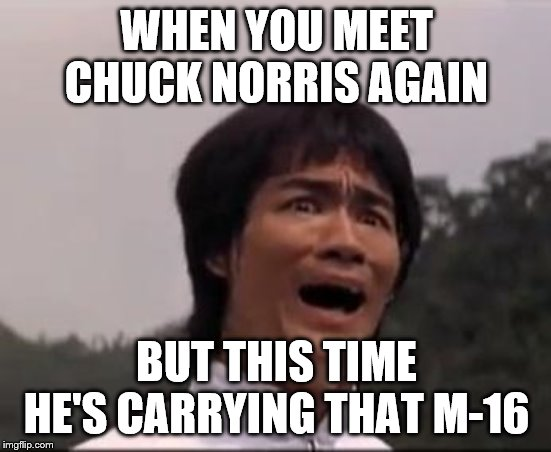 bruce lee | WHEN YOU MEET CHUCK NORRIS AGAIN BUT THIS TIME HE'S CARRYING THAT M-16 | image tagged in bruce lee | made w/ Imgflip meme maker