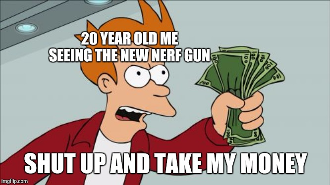 Shut Up And Take My Money Fry |  20 YEAR OLD ME SEEING THE NEW NERF GUN; SHUT UP AND TAKE MY MONEY | image tagged in memes,shut up and take my money fry | made w/ Imgflip meme maker