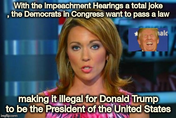 You can just smell the desperation | With the Impeachment Hearings a total joke , the Democrats in Congress want to pass a law making it illegal for Donald Trump to be the Presi | image tagged in real news network,impeachment,well yes but actually no,epic fail,adam schiff,sad russian | made w/ Imgflip meme maker