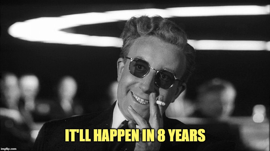 IT'LL HAPPEN IN 8 YEARS | image tagged in doctor strangelove says | made w/ Imgflip meme maker