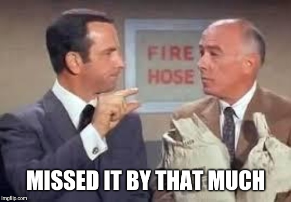 Maxwell Smart missed it by that much | MISSED IT BY THAT MUCH | image tagged in maxwell smart missed it by that much | made w/ Imgflip meme maker