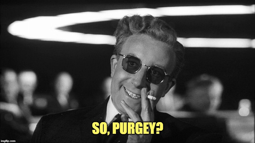 SO, PURGEY? | image tagged in doctor strangelove says | made w/ Imgflip meme maker