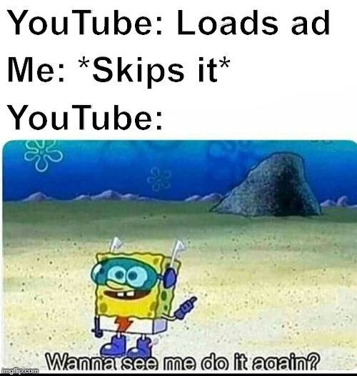 Spongebob wanna see me do it again |  YouTube: Loads ad; Me: *Skips it*; YouTube: | image tagged in spongebob wanna see me do it again | made w/ Imgflip meme maker