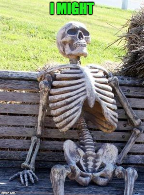 Waiting Skeleton Meme | I MIGHT | image tagged in memes,waiting skeleton | made w/ Imgflip meme maker