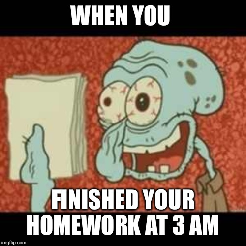 Stressed out Squidward | WHEN YOU FINISHED YOUR HOMEWORK AT 3 AM | image tagged in stressed out squidward | made w/ Imgflip meme maker