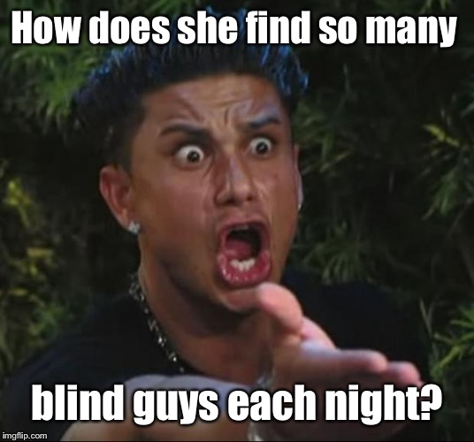 DJ Pauly D Meme | How does she find so many blind guys each night? | image tagged in memes,dj pauly d | made w/ Imgflip meme maker