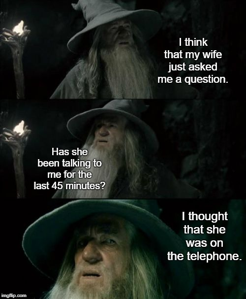 I've been watching a movie and wearing a headset. |  I think that my wife just asked me a question. Has she been talking to me for the last 45 minutes? I thought that she was on the telephone. | image tagged in memes,confused gandalf,angry woman,angry wife,angry girl with phone | made w/ Imgflip meme maker
