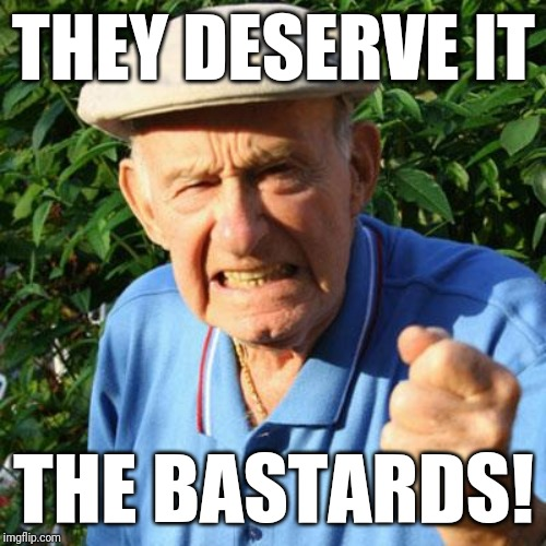 angry old man | THEY DESERVE IT THE BASTARDS! | image tagged in angry old man | made w/ Imgflip meme maker