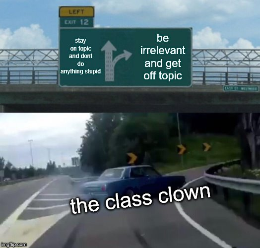 Left Exit 12 Off Ramp | stay on topic and dont do anything stupid be irrelevant and get off topic the class clown | image tagged in memes,left exit 12 off ramp | made w/ Imgflip meme maker