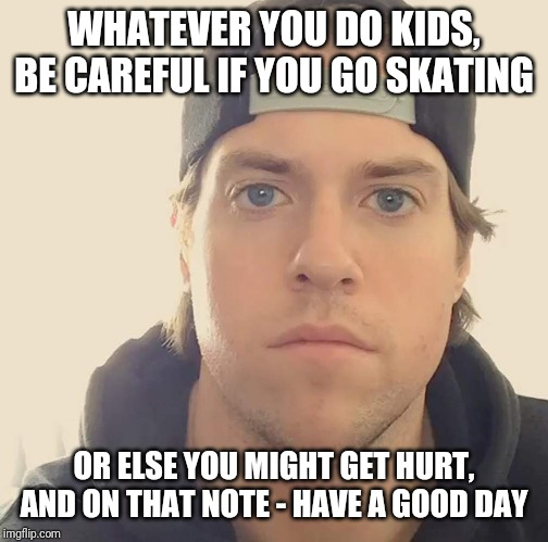 Seriously - be careful when you're skating or else u will hurt yourself | WHATEVER YOU DO KIDS, BE CAREFUL IF YOU GO SKATING OR ELSE YOU MIGHT GET HURT, AND ON THAT NOTE - HAVE A GOOD DAY | image tagged in the la beast,memes,words of wisdom | made w/ Imgflip meme maker
