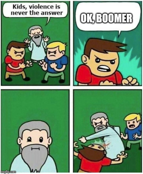 Violence is never the answer | OK, BOOMER | image tagged in violence is never the answer | made w/ Imgflip meme maker