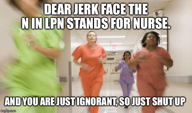 Nurses running |  DEAR JERK FACE THE N IN LPN STANDS FOR NURSE. AND YOU ARE JUST IGNORANT, SO JUST SHUT UP | image tagged in nurses running | made w/ Imgflip meme maker