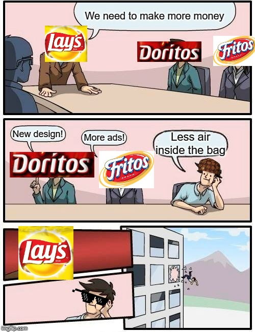 less air | We need to make more money New design! More ads! Less air inside the bag | image tagged in memes,boardroom meeting suggestion,lays chips,doritos,funny,scumbag | made w/ Imgflip meme maker