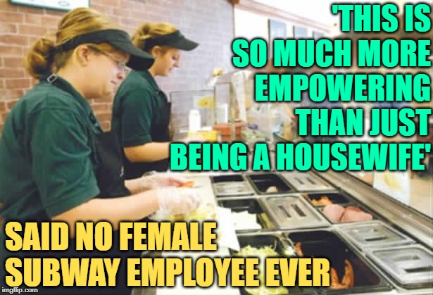 Subway Clerks | 'THIS IS SO MUCH MORE EMPOWERING THAN JUST BEING A HOUSEWIFE' SAID NO FEMALE SUBWAY EMPLOYEE EVER | image tagged in subway,so true memes,life lessons,empowering,working class,sandwich | made w/ Imgflip meme maker