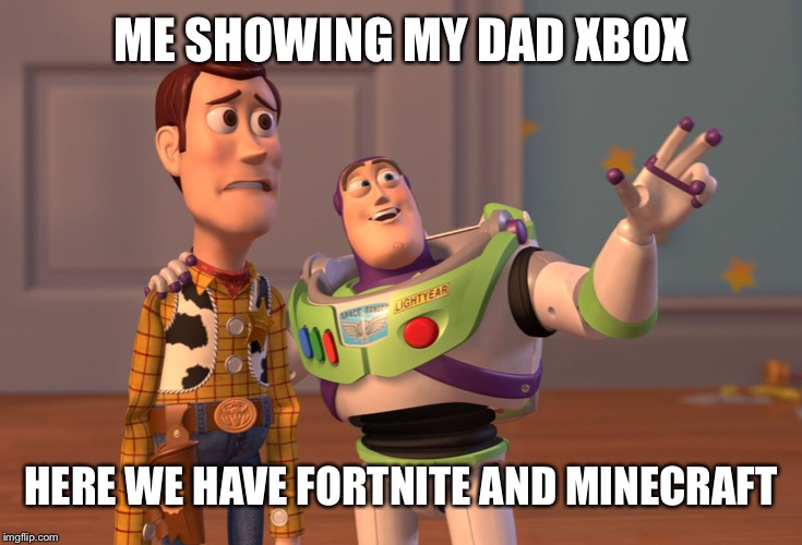 X, X Everywhere | ME SHOWING MY DAD XBOX HERE WE HAVE FORTNITE AND MINECRAFT | image tagged in memes,x x everywhere | made w/ Imgflip meme maker