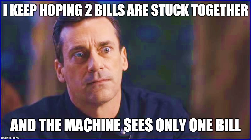 I KEEP HOPING 2 BILLS ARE STUCK TOGETHER AND THE MACHINE SEES ONLY ONE BILL | made w/ Imgflip meme maker
