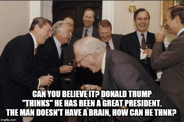 "Laughing Men In Suits | CAN YOU BELIEVE IT? DONALD TRUMP ""THINKS"" HE HAS BEEN A GREAT PRESIDENT. THE MAN DOESN'T HAVE A BRAIN, HOW CAN HE THNK? 