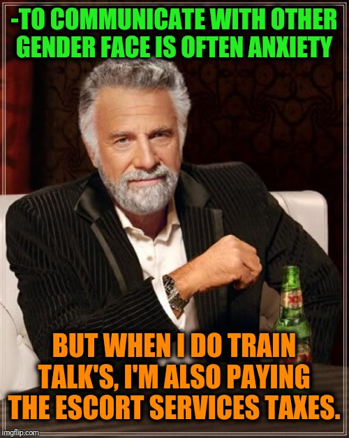 -Just can't stay right when being abusing by girls charm. | -TO COMMUNICATE WITH OTHER GENDER FACE IS OFTEN ANXIETY BUT WHEN I DO TRAIN TALK'S, I'M ALSO PAYING THE ESCORT SERVICES TAXES. | image tagged in memes,the most interesting man in the world,girls,rich,payday,depression sadness hurt pain anxiety | made w/ Imgflip meme maker