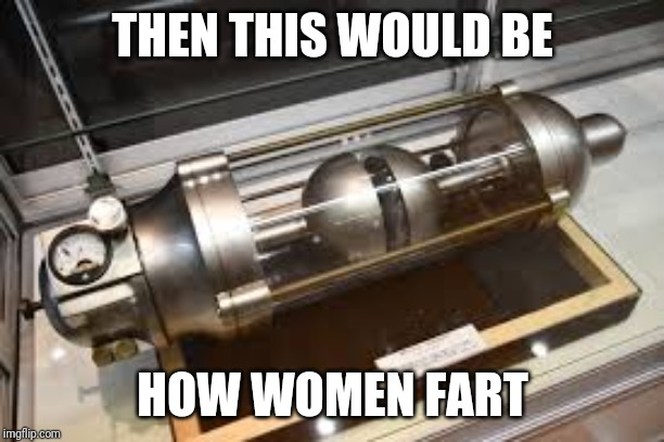 THEN THIS WOULD BE HOW WOMEN FART | made w/ Imgflip meme maker