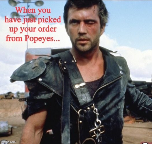 I hate it when that happens |  When you have just picked up your order from Popeyes... | image tagged in mad max 2,popeyes,chick-fil-a,memes | made w/ Imgflip meme maker