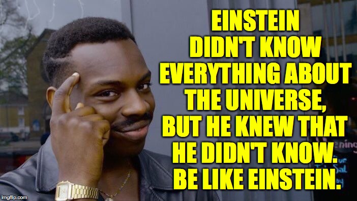 Roll Safe Think About It | EINSTEIN DIDN'T KNOW EVERYTHING ABOUT THE UNIVERSE, BUT HE KNEW THAT HE DIDN'T KNOW.  BE LIKE EINSTEIN. | image tagged in memes,roll safe think about it,please,einstein,how things work | made w/ Imgflip meme maker
