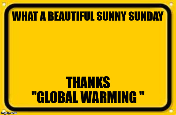 "Blank Yellow Sign | WHAT A BEAUTIFUL SUNNY SUNDAY THANKS ""GLOBAL WARMING "" 