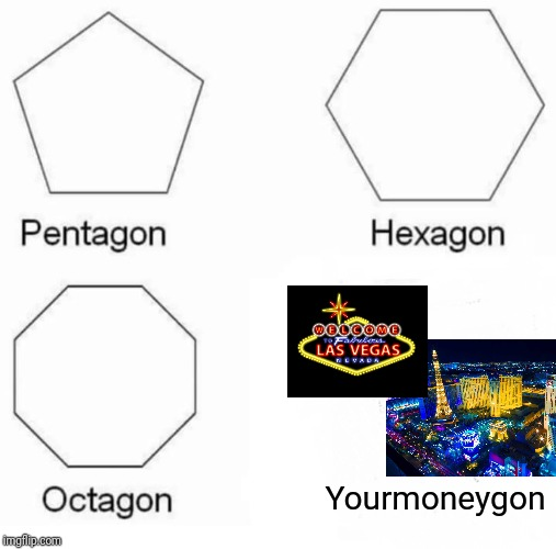 Pentagon Hexagon Octagon | Yourmoneygon | image tagged in memes,pentagon hexagon octagon | made w/ Imgflip meme maker