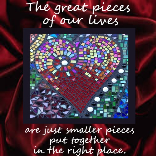 The Great Pieces | The great pieces  of our lives | are just smaller pieces  put together  in the right place. | image tagged in demotivationals,love,inspirational,food for thought | made w/ Imgflip demotivational maker