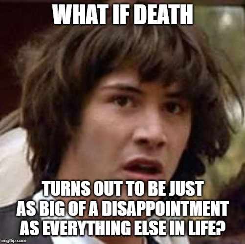 How do I submit to the dark humor stream? |  WHAT IF DEATH; TURNS OUT TO BE JUST AS BIG OF A DISAPPOINTMENT AS EVERYTHING ELSE IN LIFE? | image tagged in memes,conspiracy keanu | made w/ Imgflip meme maker