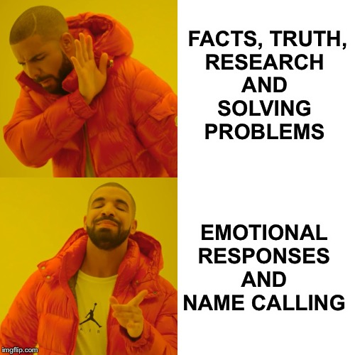 Drake Hotline Bling |  FACTS, TRUTH, RESEARCH  AND  SOLVING  PROBLEMS; EMOTIONAL RESPONSES AND NAME CALLING | image tagged in memes,drake hotline bling,facts,truth,solutions | made w/ Imgflip meme maker