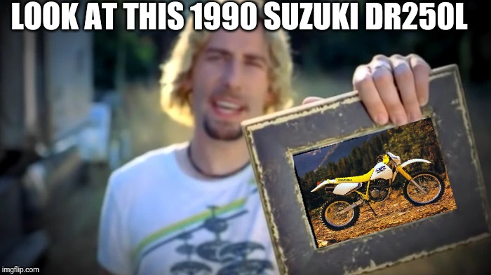 NICKELBACK PHOTOGRAPH | LOOK AT THIS 1990 SUZUKI DR250L | image tagged in nickelback photograph,suzuki,dr250,dirt bike,offroad,motocross | made w/ Imgflip meme maker