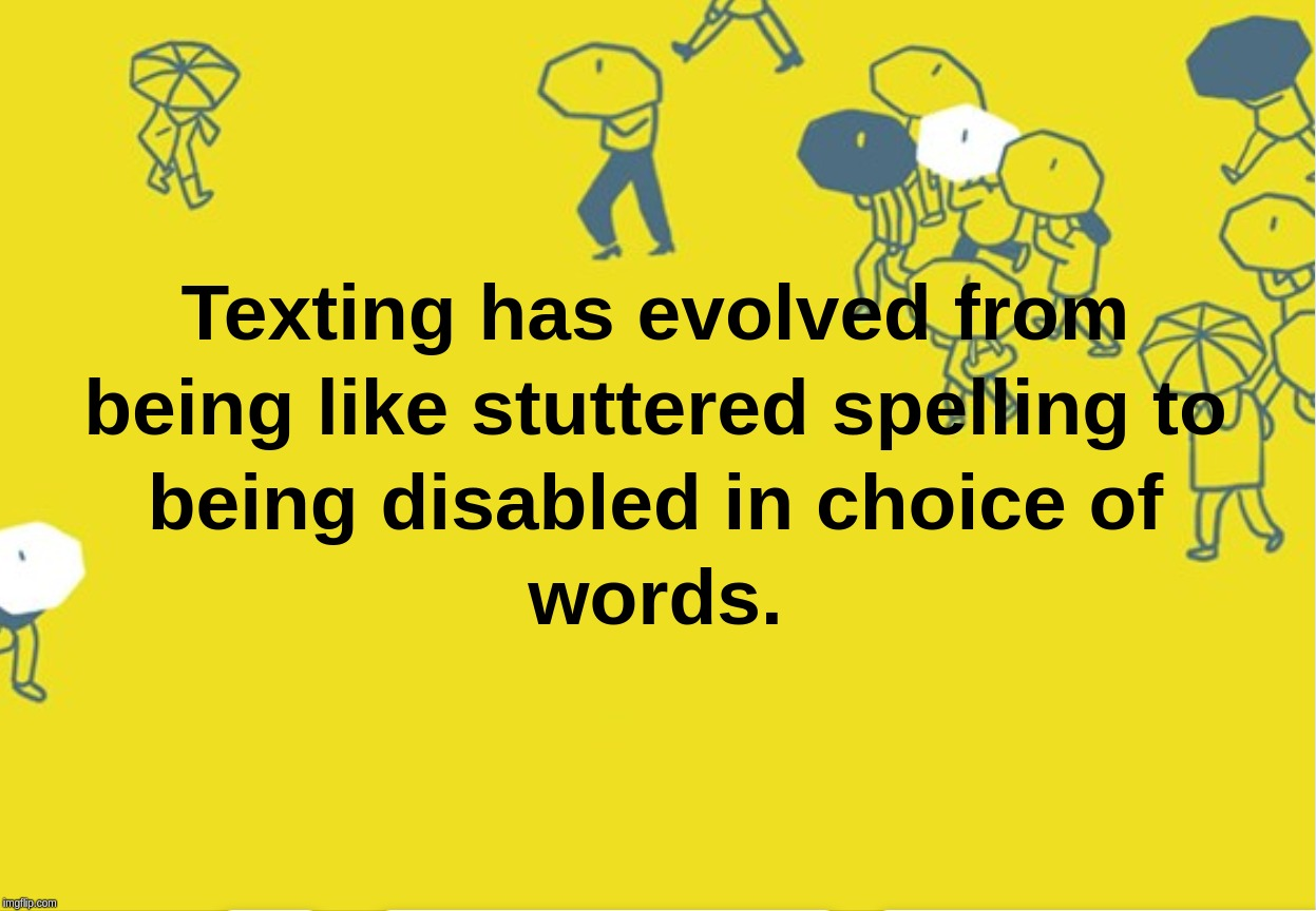 Texting has evolved from being like stuttered spelling to being disabled in choice of words. | image tagged in texting,evolution,darwin,spelling,words | made w/ Imgflip meme maker